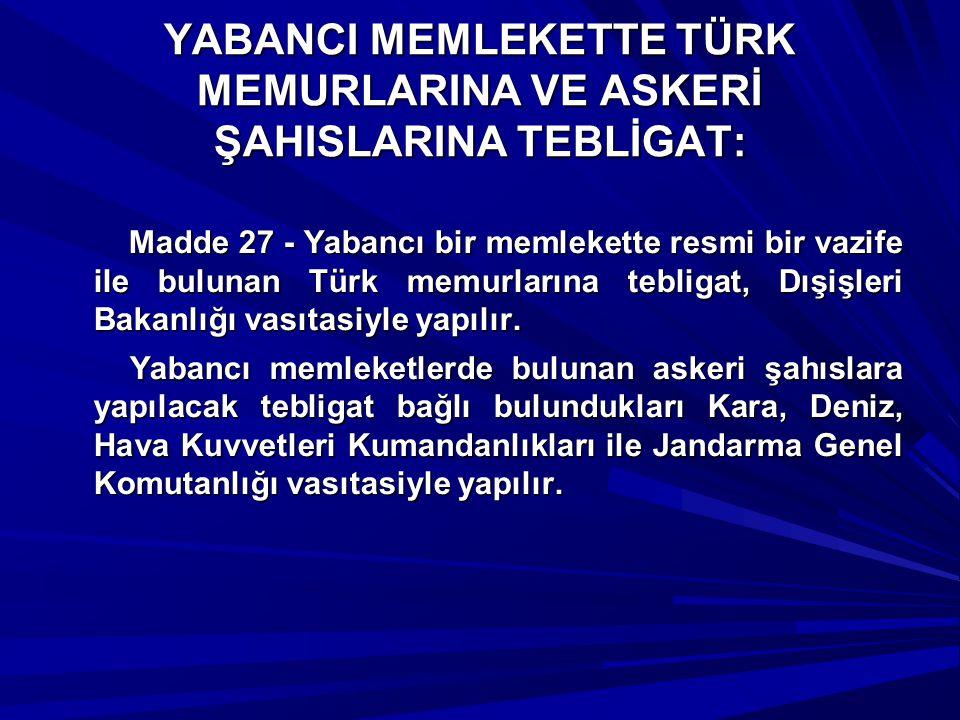 YABANCI MEMLEKETTE TÜRK MEMURLARINA VE ASKERİ ŞAHISLARINA TEBLİGAT: Madde 27 - Yabancı bir memlekette resmi bir vazife ile bulunan Türk memurlarına te