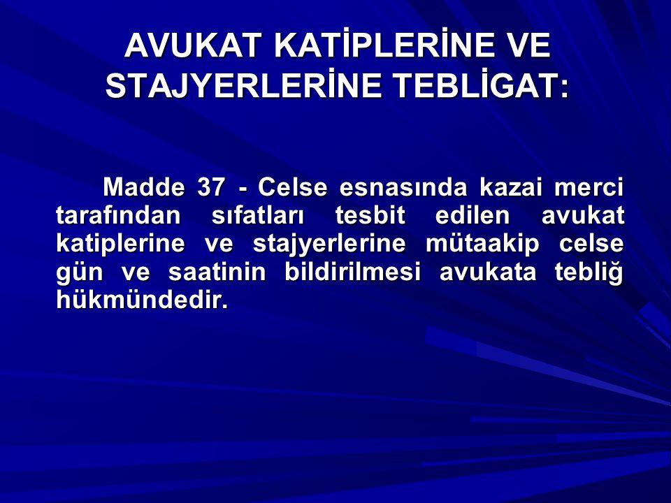 AVUKAT KATİPLERİNE VE STAJYERLERİNE TEBLİGAT: Madde 37 - Celse esnasında kazai merci tarafından sıfatları tesbit edilen avukat katiplerine ve stajyerl