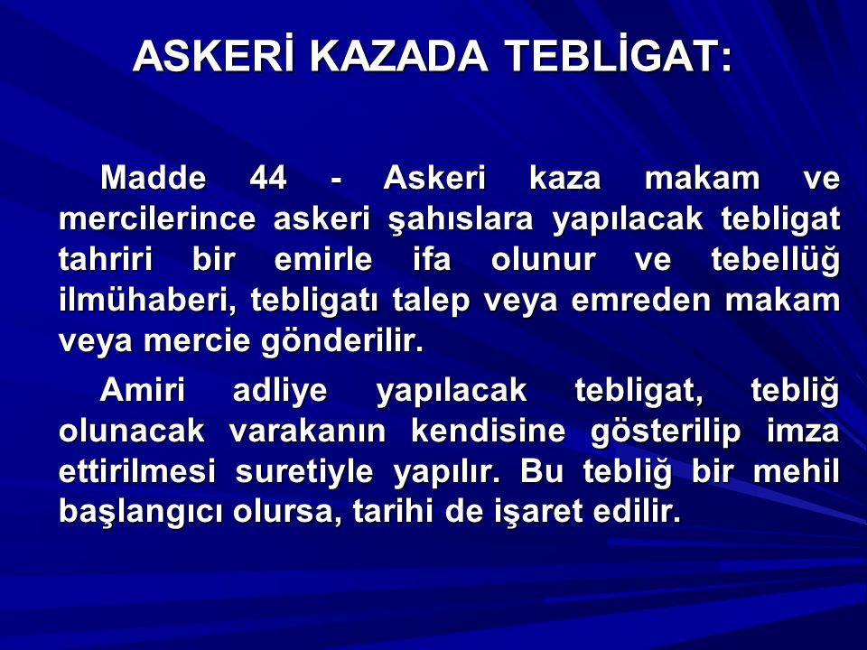 ASKERİ KAZADA TEBLİGAT: Madde 44 - Askeri kaza makam ve mercilerince askeri şahıslara yapılacak tebligat tahriri bir emirle ifa olunur ve tebellüğ ilm