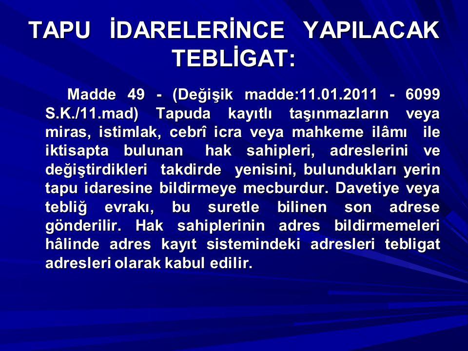 TAPU İDARELERİNCE YAPILACAK TEBLİGAT: Madde 49 - (Değişik madde:11.01.2011 - 6099 S.K./11.mad) Tapuda kayıtlı taşınmazların veya miras, istimlak, cebr