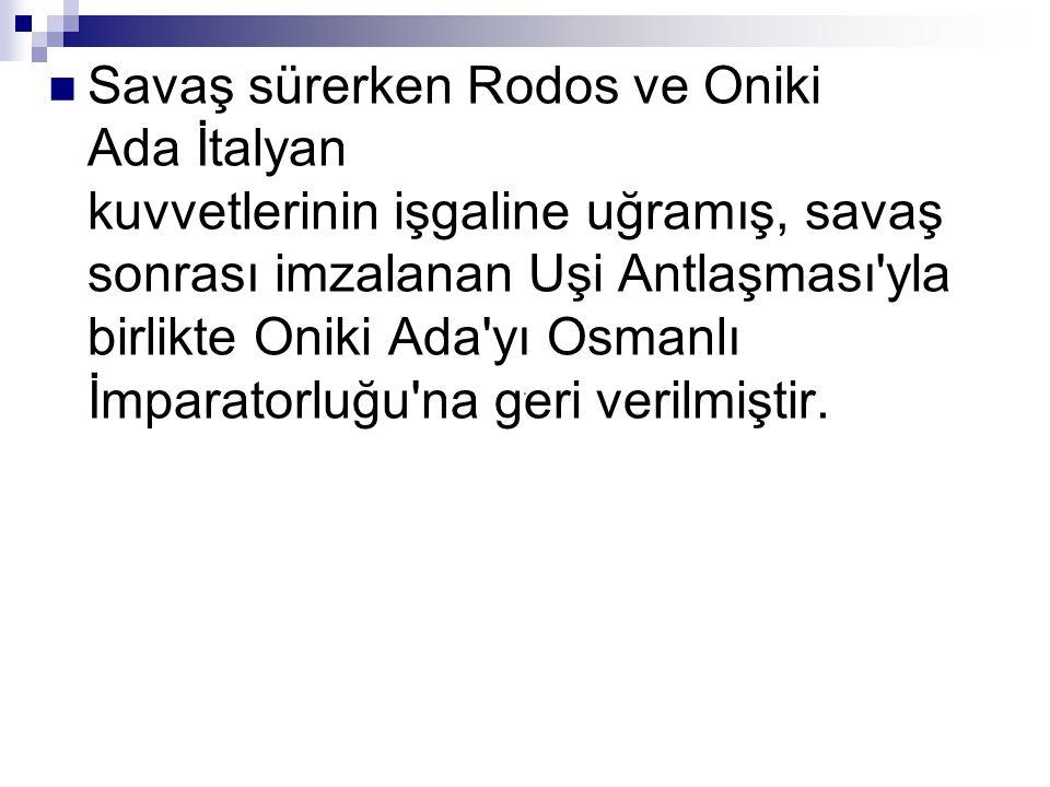 Savaş sürerken Rodos ve Oniki Ada İtalyan kuvvetlerinin işgaline uğramış, savaş sonrası imzalanan Uşi Antlaşması'yla birlikte Oniki Ada'yı Osmanlı İmp