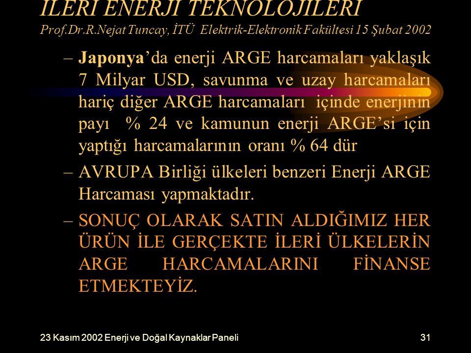 23 Kasım 2002 Enerji ve Doğal Kaynaklar Paneli31 İLERİ ENERJİ TEKNOLOJİLERİ Prof.Dr.R.Nejat Tuncay, İTÜ Elektrik-Elektronik Fakültesi 15 Şubat 2002 –J
