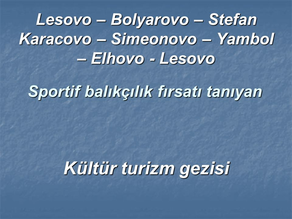 Lesovo – Bolyarovo – Stefan Karacovo – Simeonovo – Yambol – Elhovo - Lesovo Sportif balıkçılık fırsatı tanıyan Kültür turizm gezisi