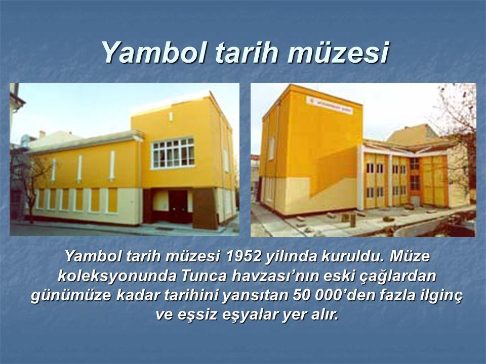Yambol tarih müzesi Yambol tarih müzesi 1952 yilında kuruldu. Müze koleksyonunda Tunca havzası'nın eski çağlardan günümüze kadar tarihini yansıtan 50
