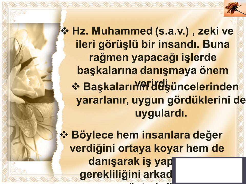 Cahide KAVAK  Hz. Muhammed (s.a.v.), zeki ve ileri görüşlü bir insandı. Buna rağmen yapacağı işlerde başkalarına danışmaya önem verirdi.  Başkaların