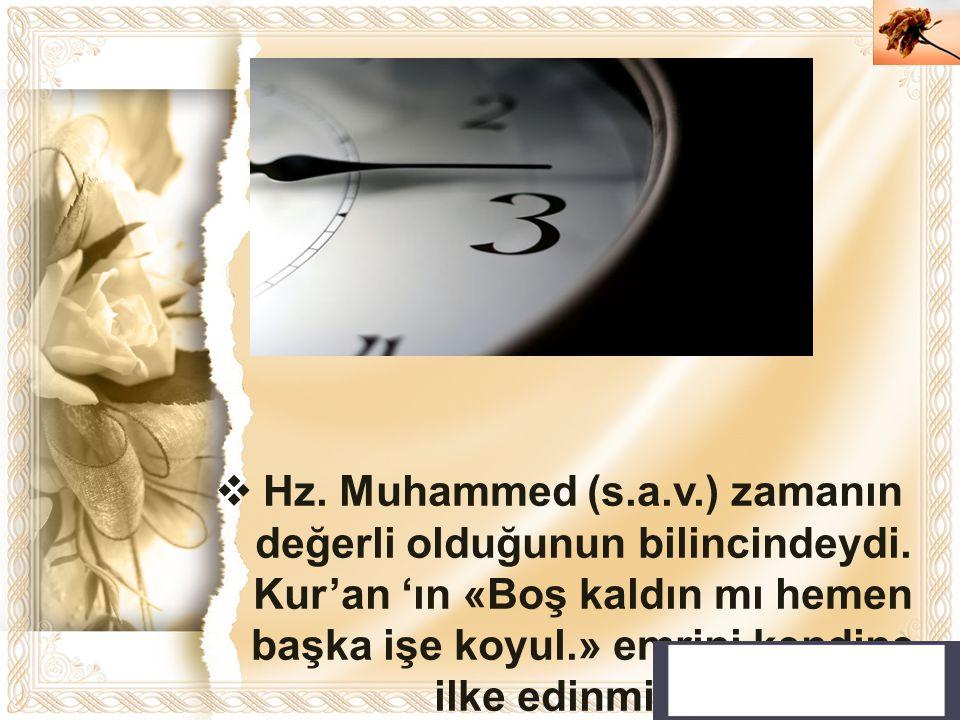 Cahide KAVAK  Hz. Muhammed (s.a.v.) zamanın değerli olduğunun bilincindeydi. Kur'an 'ın «Boş kaldın mı hemen başka işe koyul.» emrini kendine ilke ed