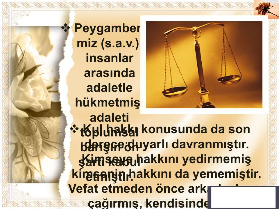 Cahide KAVAK  Peygamberi miz (s.a.v.), insanlar arasında adaletle hükmetmiş, adaleti toplumsal barışın ön şartı kabul etmiştir.  Kul hakkı konusunda
