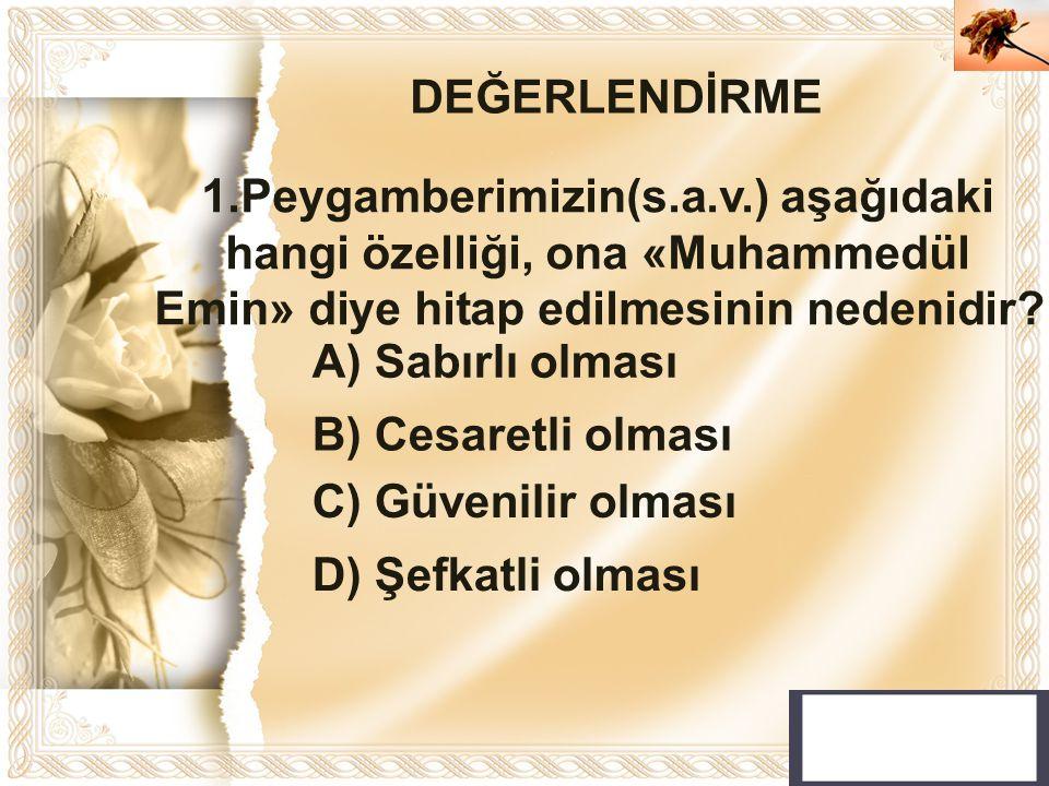 Cahide KAVAK 1.Peygamberimizin(s.a.v.) aşağıdaki hangi özelliği, ona «Muhammedül Emin» diye hitap edilmesinin nedenidir? DEĞERLENDİRME A) Sabırlı olma
