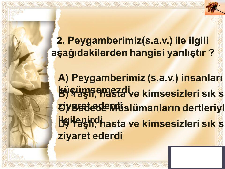 Cahide KAVAK 2. Peygamberimiz(s.a.v.) ile ilgili aşağıdakilerden hangisi yanlıştır ? A) Peygamberimiz (s.a.v.) insanları küçümsemezdi B) Yaşlı, hasta