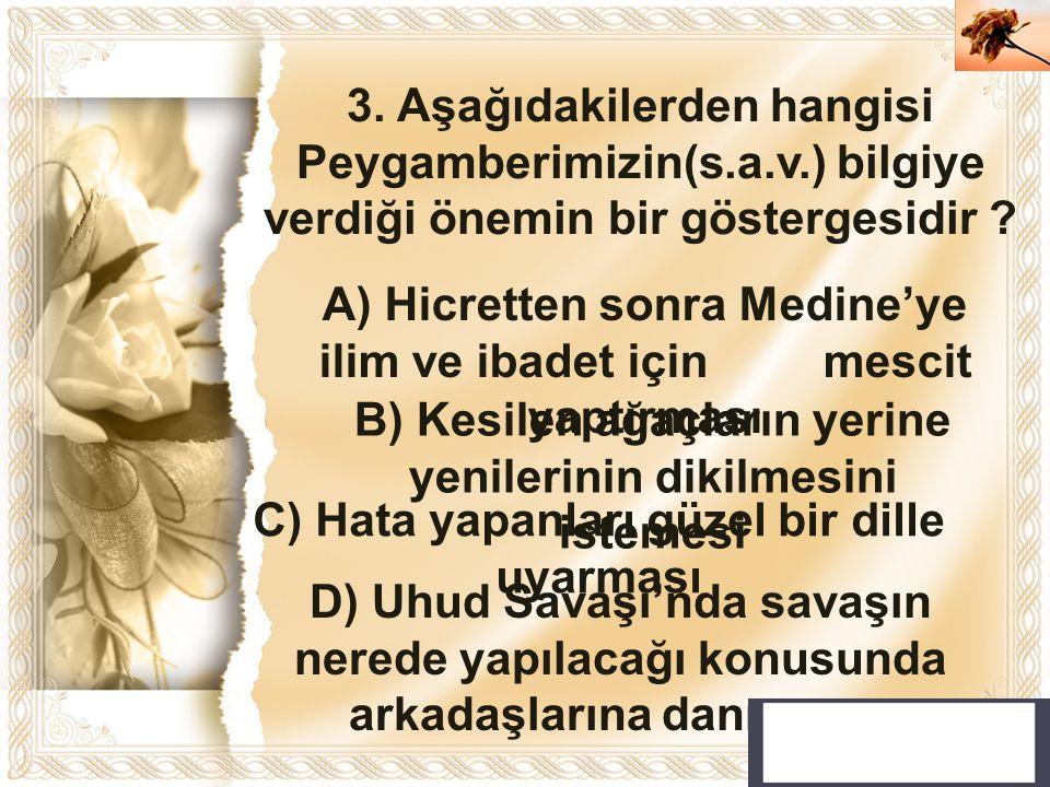 Cahide KAVAK 3. Aşağıdakilerden hangisi Peygamberimizin(s.a.v.) bilgiye verdiği önemin bir göstergesidir ? A) Hicretten sonra Medine'ye ilim ve ibadet