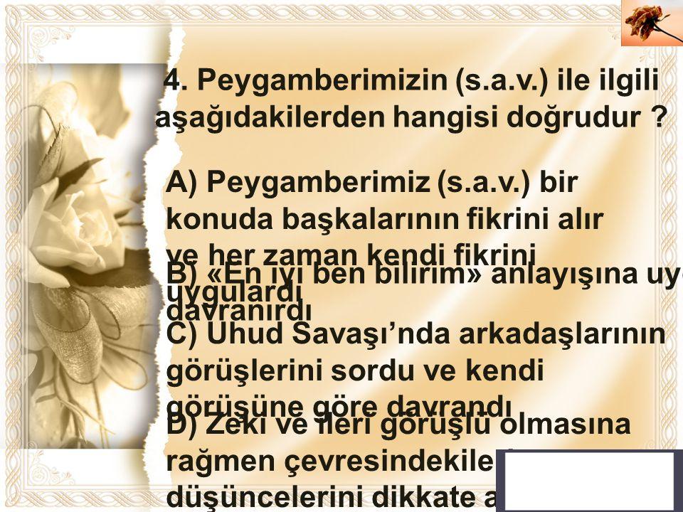 Cahide KAVAK 4. Peygamberimizin (s.a.v.) ile ilgili aşağıdakilerden hangisi doğrudur ? A) Peygamberimiz (s.a.v.) bir konuda başkalarının fikrini alır