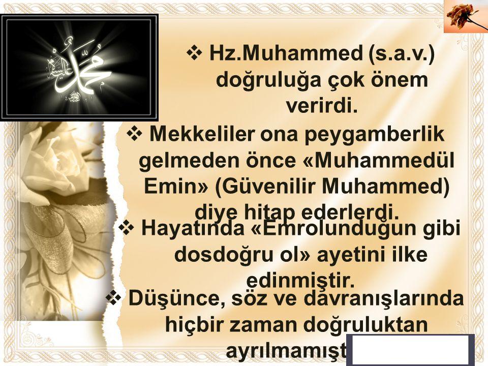 Cahide KAVAK  Hz.Muhammed (s.a.v.) doğruluğa çok önem verirdi.  Düşünce, söz ve davranışlarında hiçbir zaman doğruluktan ayrılmamıştır.  Hayatında