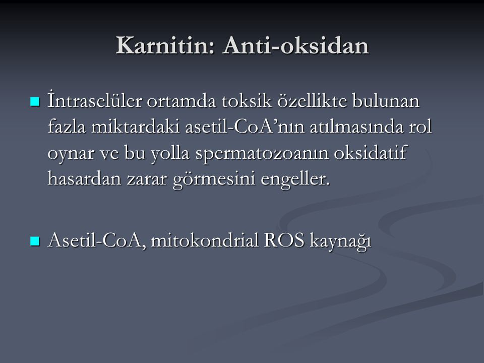 Karnitin: Anti-oksidan İntraselüler ortamda toksik özellikte bulunan fazla miktardaki asetil-CoA'nın atılmasında rol oynar ve bu yolla spermatozoanın