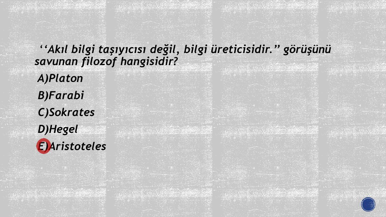 ''Akıl bilgi taşıyıcısı değil, bilgi üreticisidir.'' görüşünü savunan filozof hangisidir? A)Platon B)Farabi C)Sokrates D)Hegel E)Aristoteles