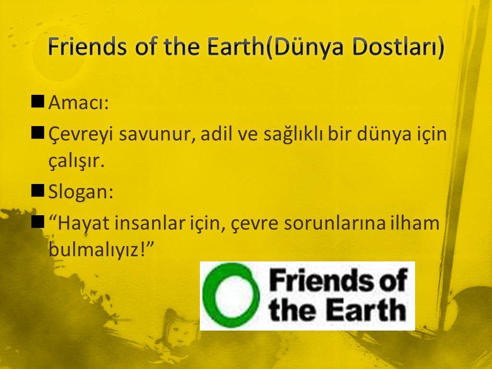 """Amacı: Çevreyi savunur, adil ve sağlıklı bir dünya için çalışır. Slogan: """"Hayat insanlar için, çevre sorunlarına ilham bulmalıyız!"""""""
