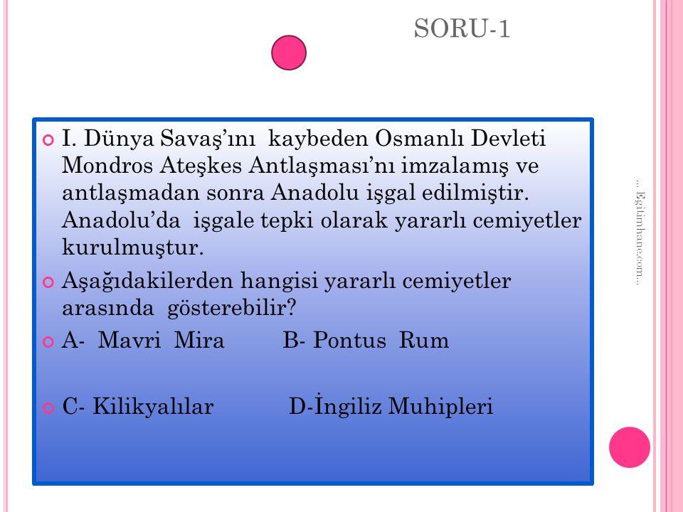SORU-1 I. Dünya Savaş'ını kaybeden Osmanlı Devleti Mondros Ateşkes Antlaşması'nı imzalamış ve antlaşmadan sonra Anadolu işgal edilmiştir. Anadolu'da i