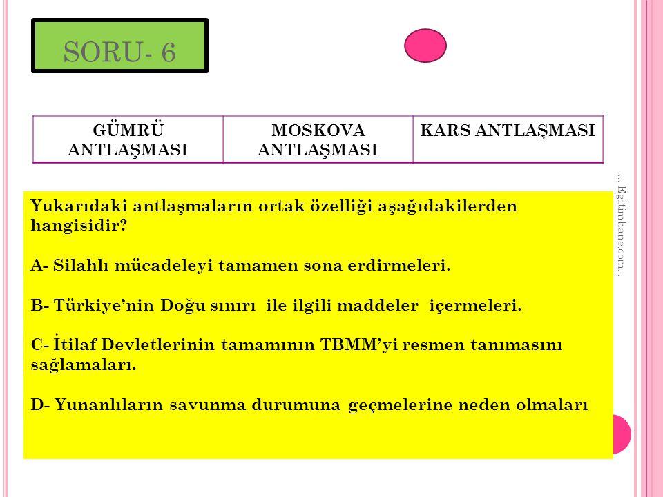 SORU- 6 GÜMRÜ ANTLAŞMASI MOSKOVA ANTLAŞMASI KARS ANTLAŞMASI Yukarıdaki antlaşmaların ortak özelliği aşağıdakilerden hangisidir.