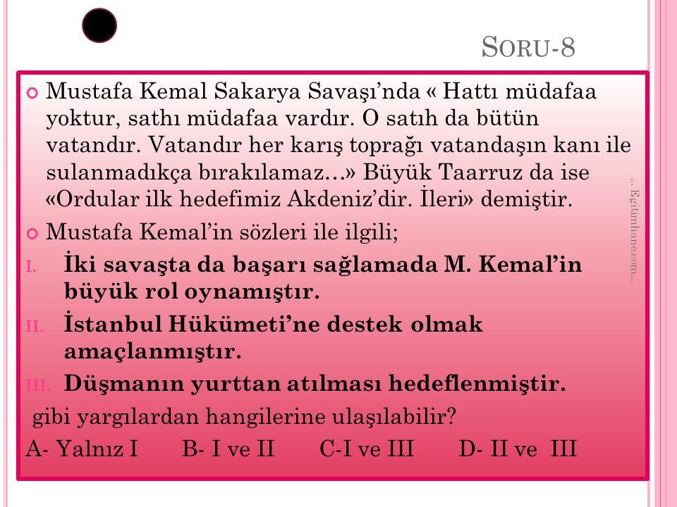 S ORU -8 Mustafa Kemal Sakarya Savaşı'nda « Hattı müdafaa yoktur, sathı müdafaa vardır. O satıh da bütün vatandır. Vatandır her karış toprağı vatandaş