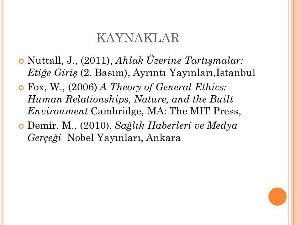 KAYNAKLAR Nuttall, J., (2011), Ahlak Üzerine Tartışmalar: Etiğe Giriş (2. Basım), Ayrıntı Yayınları,İstanbul Fox, W., (2006) A Theory of General Ethic