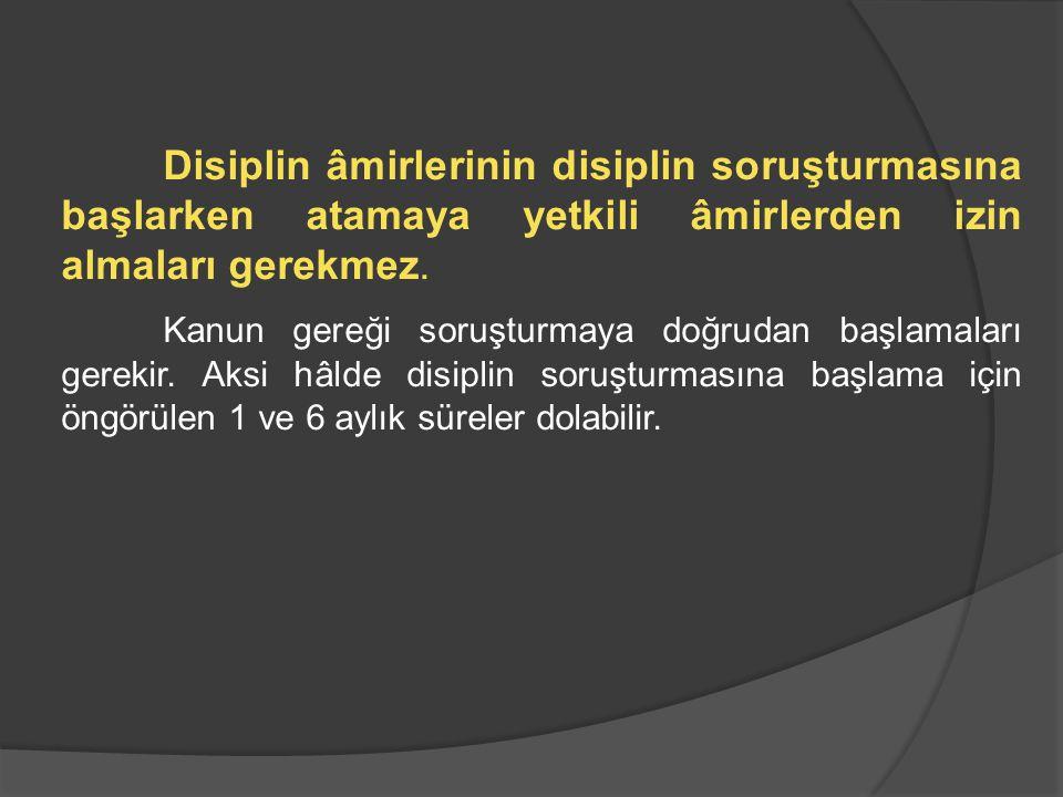 Disiplin âmirlerinin disiplin soruşturmasına başlarken atamaya yetkili âmirlerden izin almaları gerekmez. Kanun gereği soruşturmaya doğrudan başlamala