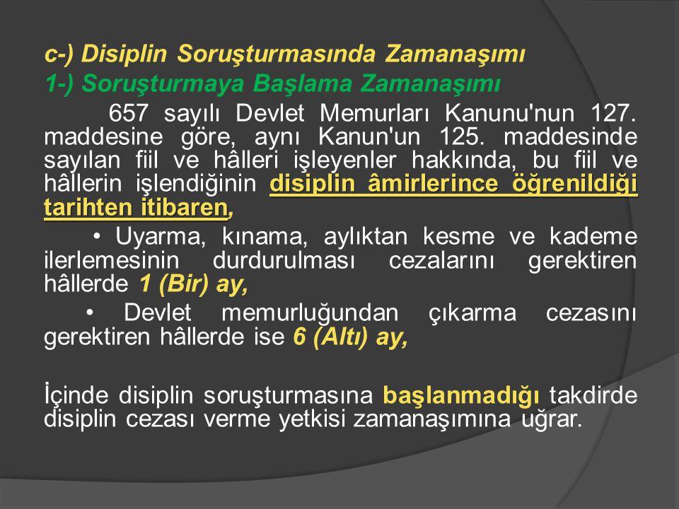 c-) Disiplin Soruşturmasında Zamanaşımı 1-) Soruşturmaya Başlama Zamanaşımı disiplin âmirlerince öğrenildiği tarihten itibaren 657 sayılı Devlet Memur