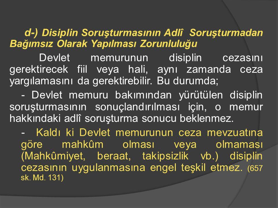 d-) Disiplin Soruşturmasının Adlî Soruşturmadan Bağımsız Olarak Yapılması Zorunluluğu Devlet memurunun disiplin cezasını gerektirecek fiil veya hali,