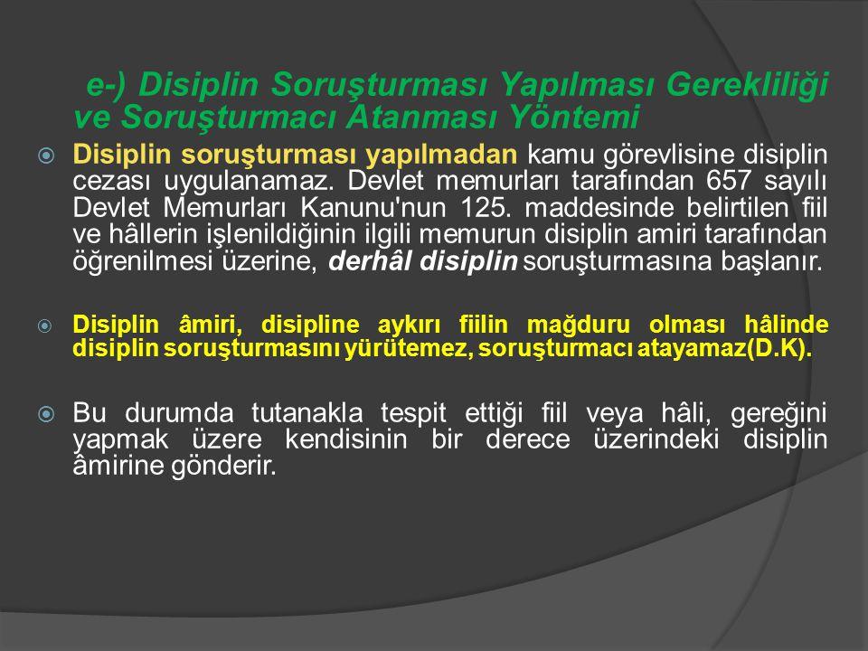 e-) Disiplin Soruşturması Yapılması Gerekliliği ve Soruşturmacı Atanması Yöntemi  Disiplin soruşturması yapılmadan kamu görevlisine disiplin cezası u