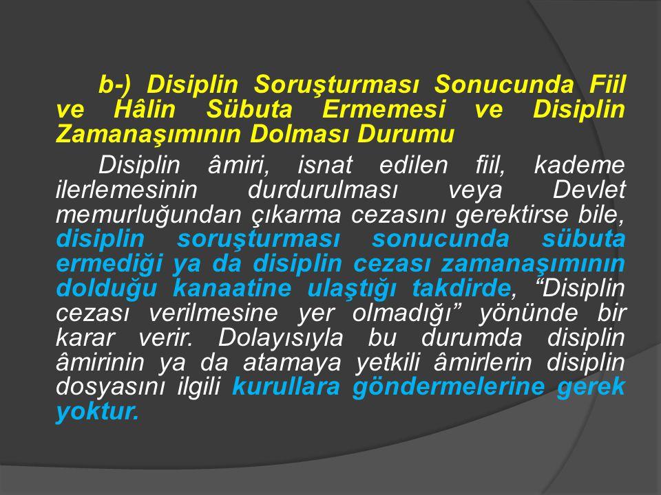 b-) Disiplin Soruşturması Sonucunda Fiil ve Hâlin Sübuta Ermemesi ve Disiplin Zamanaşımının Dolması Durumu Disiplin âmiri, isnat edilen fiil, kademe i