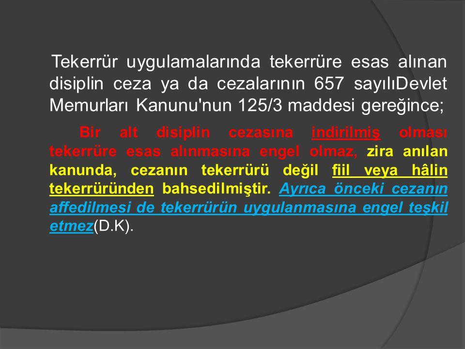 Tekerrür uygulamalarında tekerrüre esas alınan disiplin ceza ya da cezalarının 657 sayılıDevlet Memurları Kanunu'nun 125/3 maddesi gereğince; Bir alt
