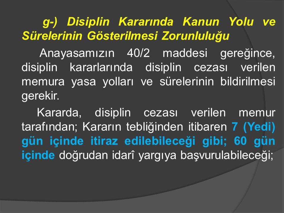 g-) Disiplin Kararında Kanun Yolu ve Sürelerinin Gösterilmesi Zorunluluğu Anayasamızın 40/2 maddesi gereğince, disiplin kararlarında disiplin cezası v