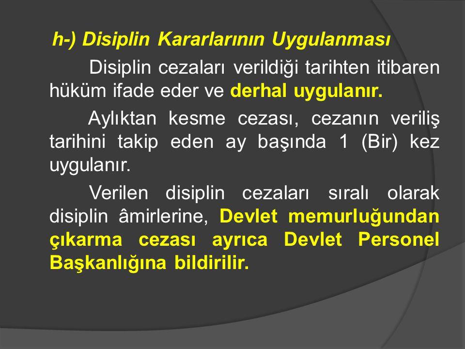 h-) Disiplin Kararlarının Uygulanması Disiplin cezaları verildiği tarihten itibaren hüküm ifade eder ve derhal uygulanır. Aylıktan kesme cezası, cezan