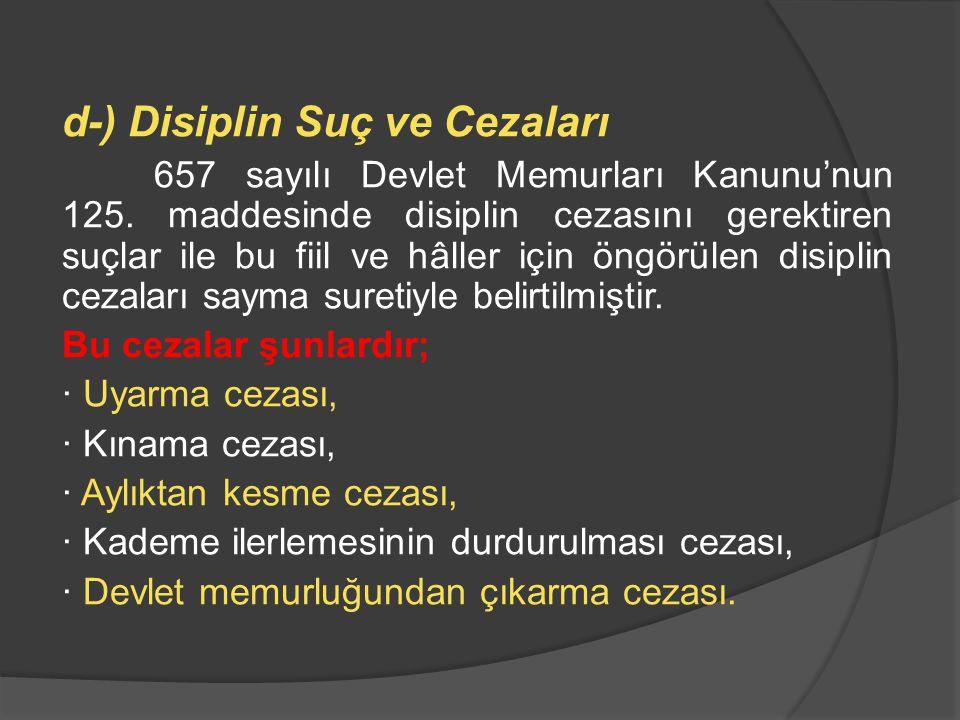 d-) Disiplin Suç ve Cezaları 657 sayılı Devlet Memurları Kanunu'nun 125. maddesinde disiplin cezasını gerektiren suçlar ile bu fiil ve hâller için öng