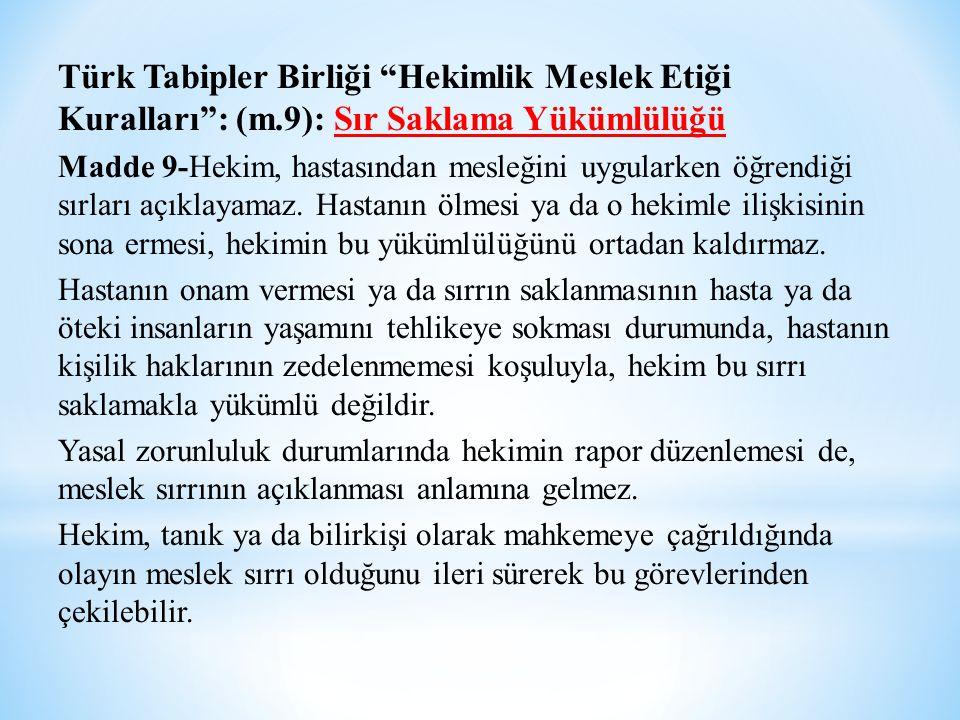 """Türk Tabipler Birliği """"Hekimlik Meslek Etiği Kuralları"""": (m.9): Sır Saklama Yükümlülüğü Madde 9-Hekim, hastasından mesleğini uygularken öğrendiği sırl"""
