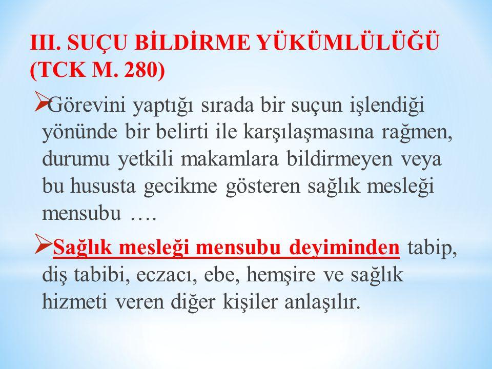 III. SUÇU BİLDİRME YÜKÜMLÜLÜĞÜ (TCK M. 280)  Görevini yaptığı sırada bir suçun işlendiği yönünde bir belirti ile karşılaşmasına rağmen, durumu yetkil