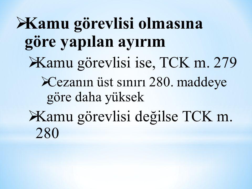  Kamu görevlisi olmasına göre yapılan ayırım  Kamu görevlisi ise, TCK m. 279  Cezanın üst sınırı 280. maddeye göre daha yüksek  Kamu görevlisi değ