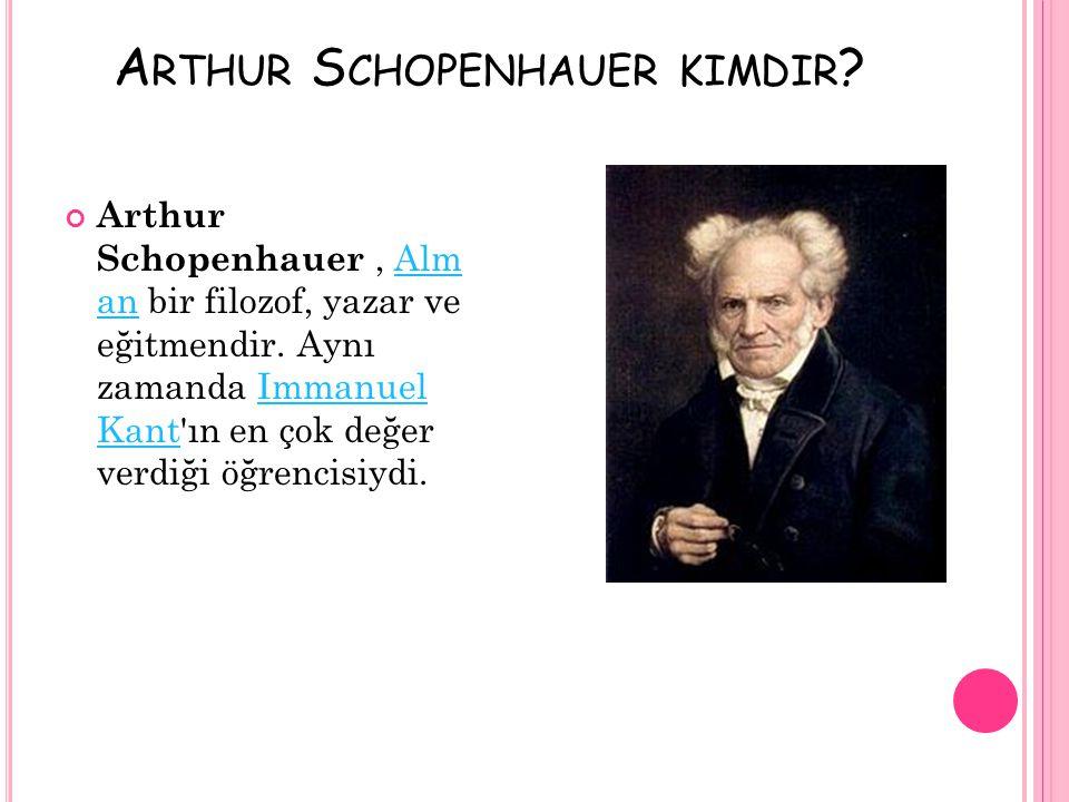 A RTHUR S CHOPENHAUER KIMDIR ? Arthur Schopenhauer, Alm an bir filozof, yazar ve eğitmendir. Aynı zamanda Immanuel Kant'ın en çok değer verdiği öğrenc