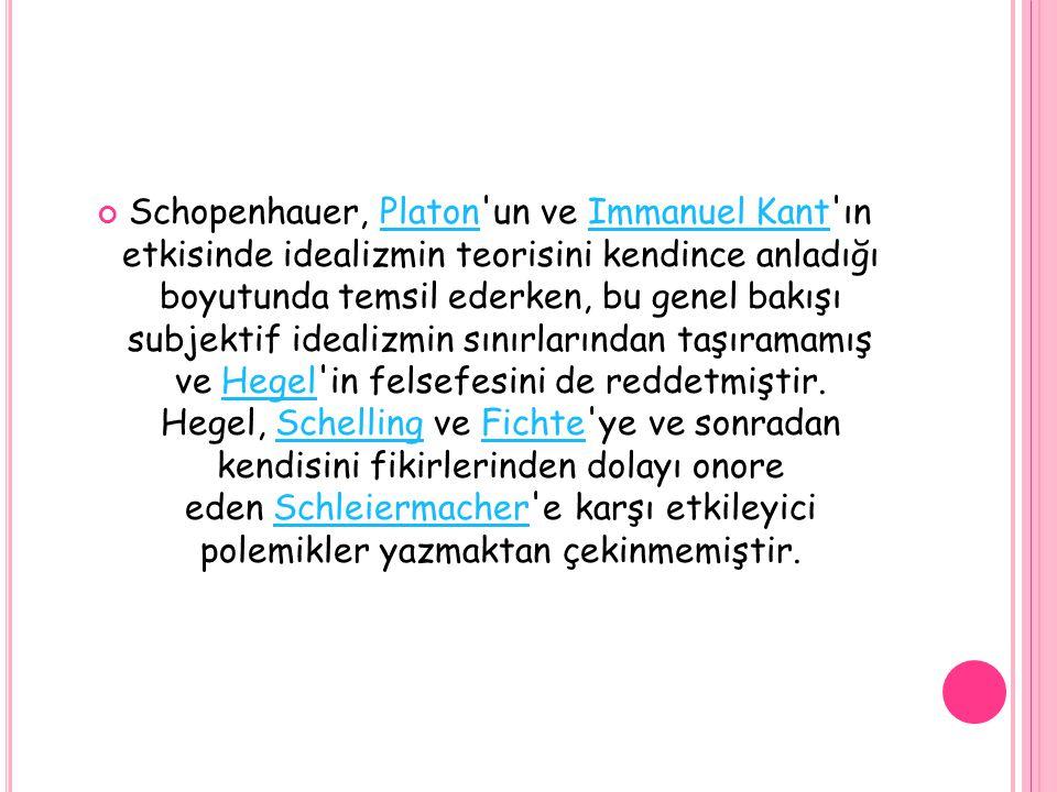 Schopenhauer, Platon'un ve Immanuel Kant'ın etkisinde idealizmin teorisini kendince anladığı boyutunda temsil ederken, bu genel bakışı subjektif ideal