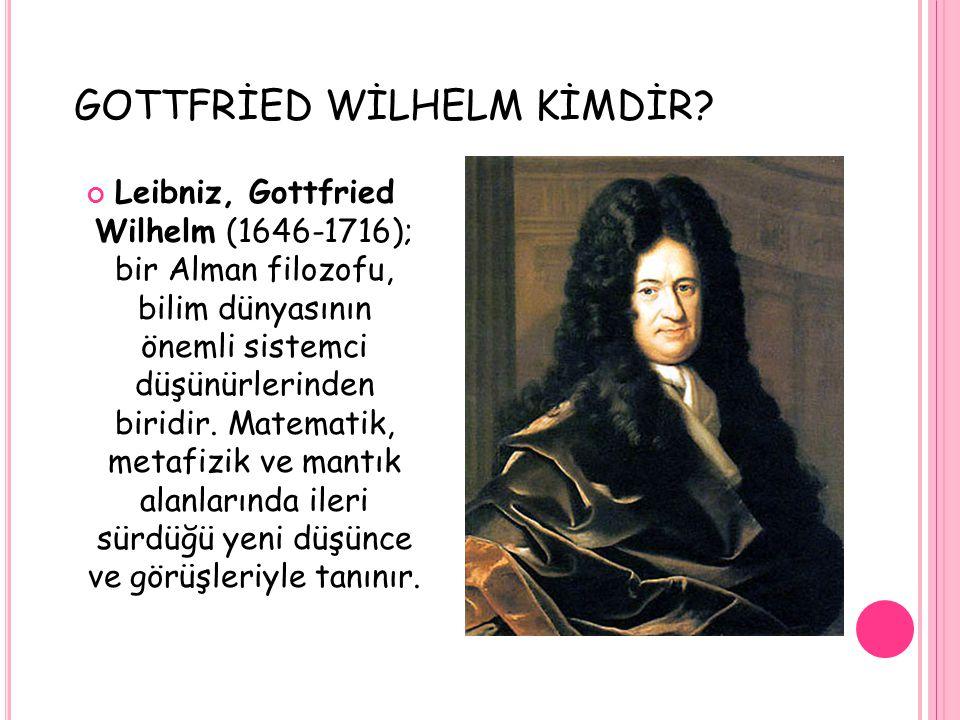 GOTTFRİED WİLHELM KİMDİR? Leibniz, Gottfried Wilhelm (1646-1716); bir Alman filozofu, bilim dünyasının önemli sistemci düşünürlerinden biridir. Matema