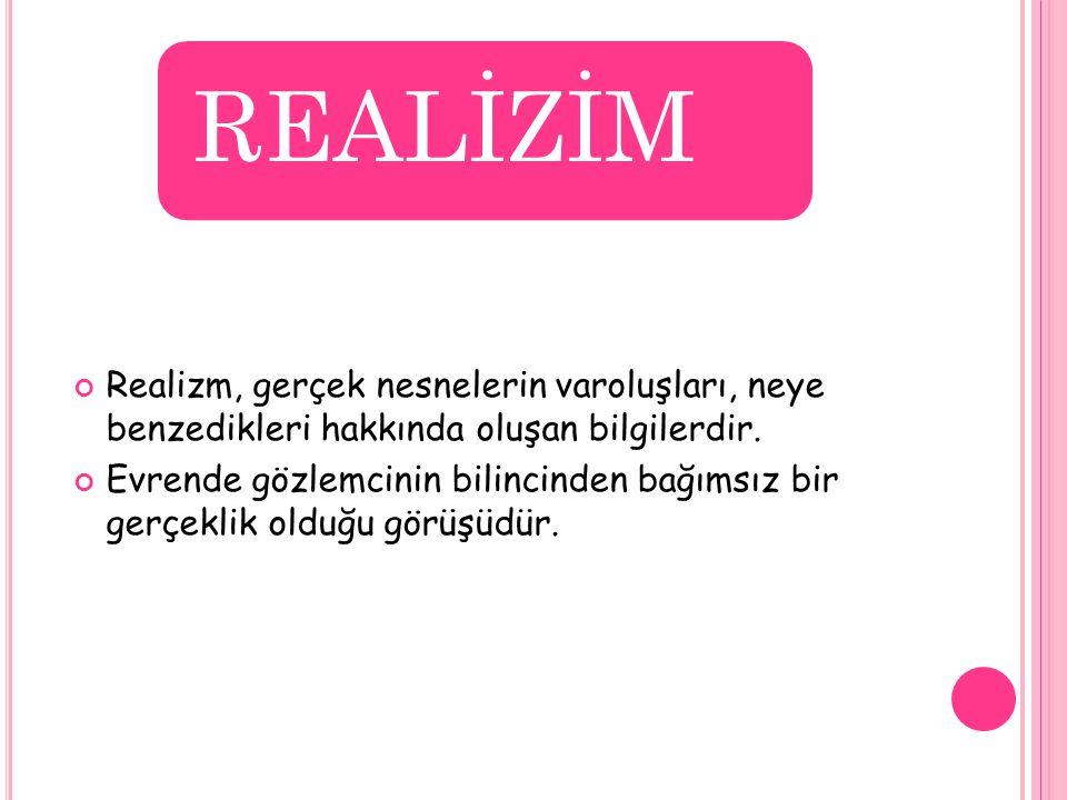 REALİZİM Realizm, gerçek nesnelerin varoluşları, neye benzedikleri hakkında oluşan bilgilerdir. Evrende gözlemcinin bilincinden bağımsız bir gerçeklik