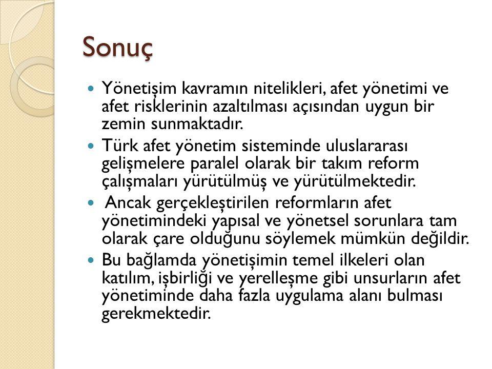 Sonuç Yönetişim kavramın nitelikleri, afet yönetimi ve afet risklerinin azaltılması açısından uygun bir zemin sunmaktadır. Türk afet yönetim sistemind