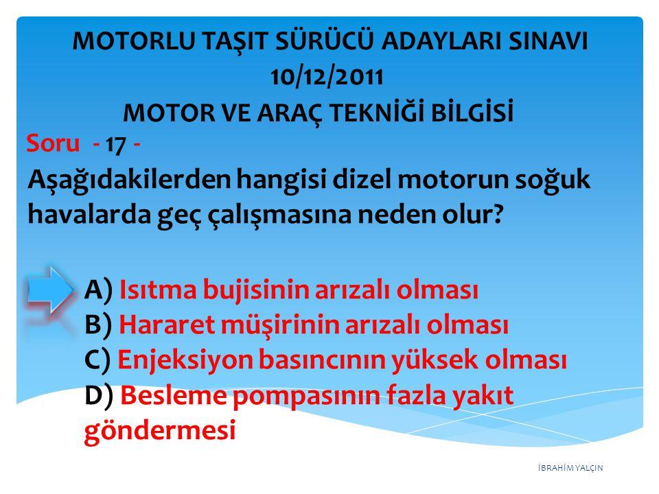 İBRAHİM YALÇIN Aşağıdakilerden hangisi dizel motorun soğuk havalarda geç çalışmasına neden olur? Soru - 17 - A) Isıtma bujisinin arızalı olması B) Har