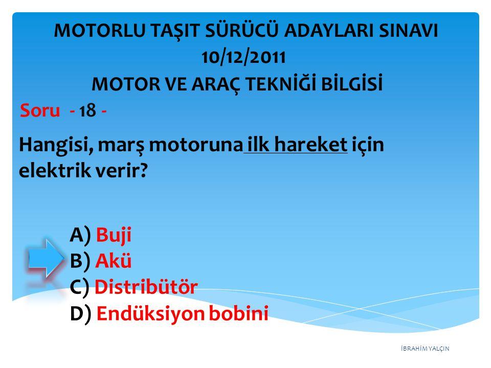 İBRAHİM YALÇIN Hangisi, marş motoruna ilk hareket için elektrik verir? Soru - 18 - A) Buji B) Akü C) Distribütör D) Endüksiyon bobini MOTOR VE ARAÇ TE