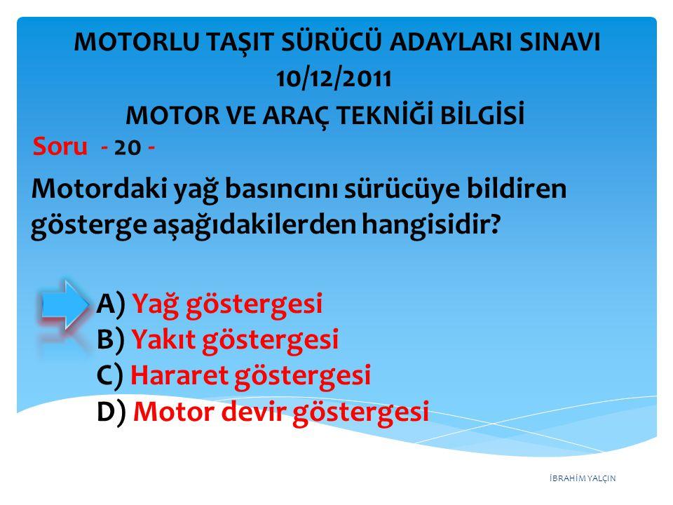 İBRAHİM YALÇIN Motordaki yağ basıncını sürücüye bildiren gösterge aşağıdakilerden hangisidir? Soru - 20 - A) Yağ göstergesi B) Yakıt göstergesi C) Har