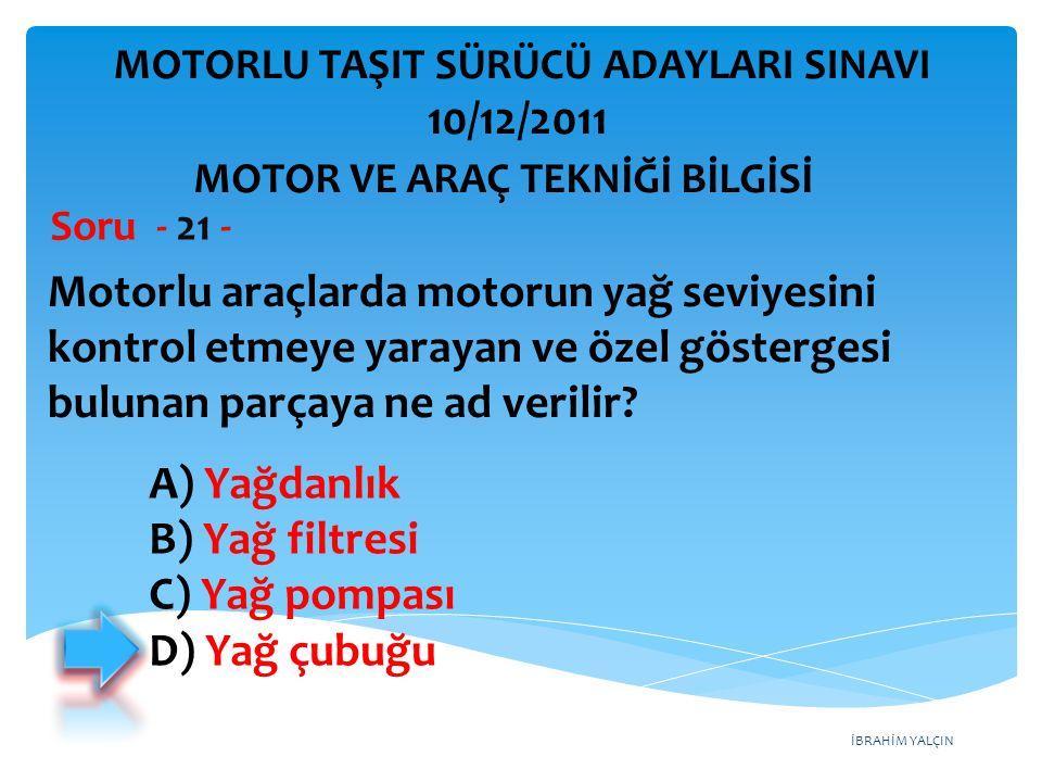 İBRAHİM YALÇIN Motorlu araçlarda motorun yağ seviyesini kontrol etmeye yarayan ve özel göstergesi bulunan parçaya ne ad verilir? Soru - 21 - A) Yağdan