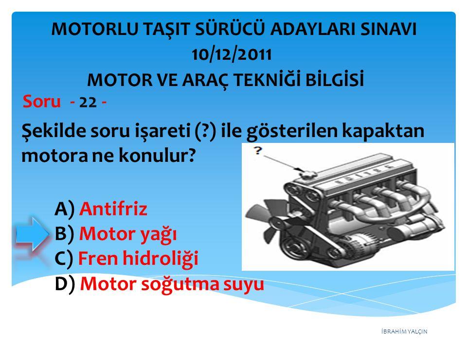 İBRAHİM YALÇIN Şekilde soru işareti (?) ile gösterilen kapaktan motora ne konulur? Soru - 22 - A) Antifriz B) Motor yağı C) Fren hidroliği D) Motor so