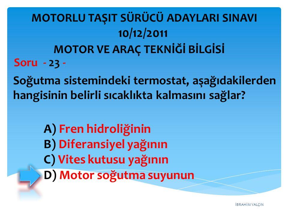 İBRAHİM YALÇIN Soğutma sistemindeki termostat, aşağıdakilerden hangisinin belirli sıcaklıkta kalmasını sağlar? Soru - 23 - A) Fren hidroliğinin B) Dif