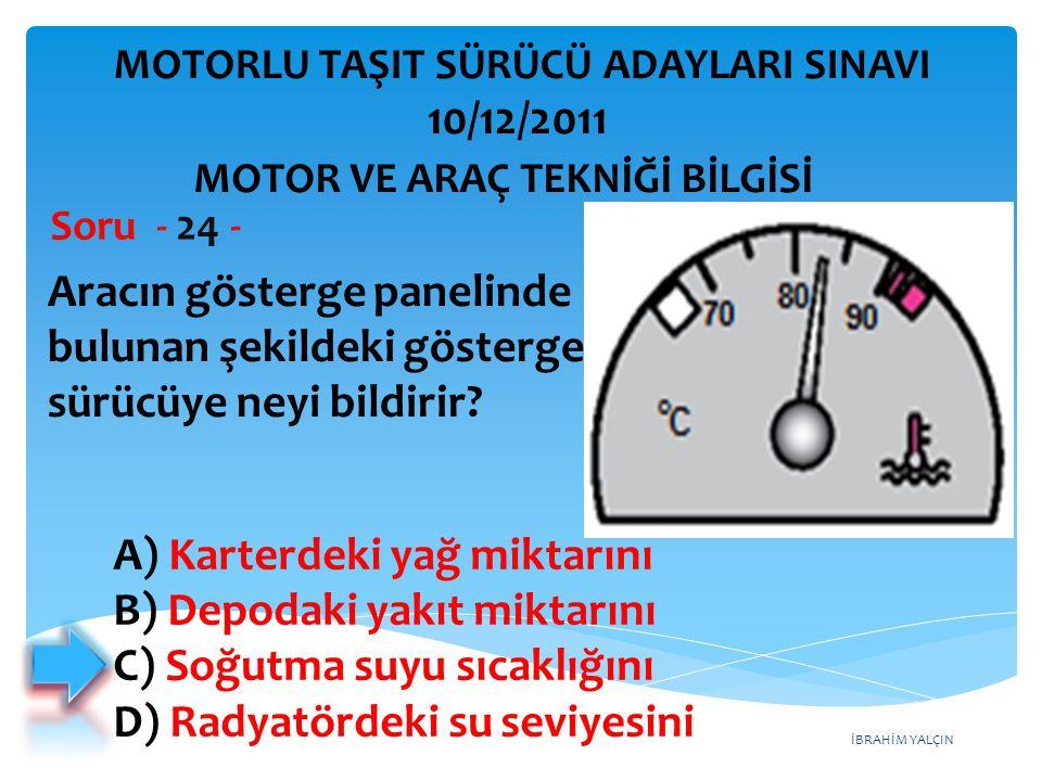 İBRAHİM YALÇIN Aracın gösterge panelinde bulunan şekildeki gösterge sürücüye neyi bildirir? Soru - 24 - A) Karterdeki yağ miktarını B) Depodaki yakıt