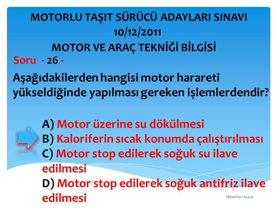 İBRAHİM YALÇIN Aşağıdakilerden hangisi motor harareti yükseldiğinde yapılması gereken işlemlerdendir? Soru - 26 - A) Motor üzerine su dökülmesi B) Kal