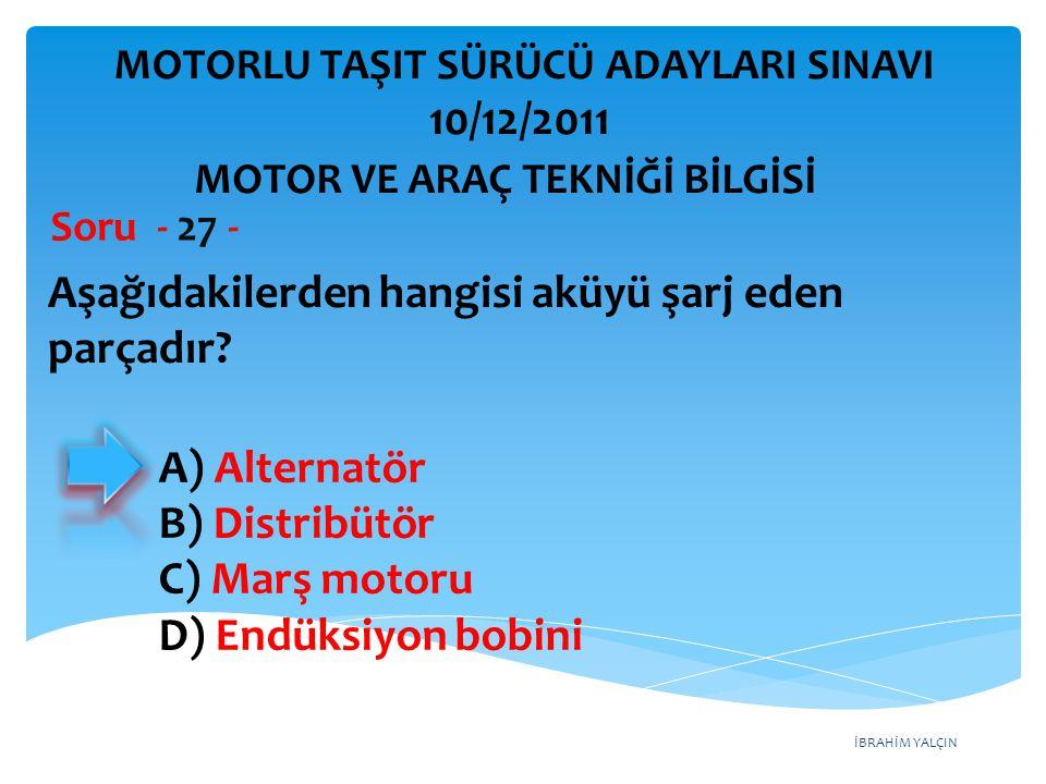İBRAHİM YALÇIN Aşağıdakilerden hangisi aküyü şarj eden parçadır? Soru - 27 - A) Alternatör B) Distribütör C) Marş motoru D) Endüksiyon bobini MOTOR VE
