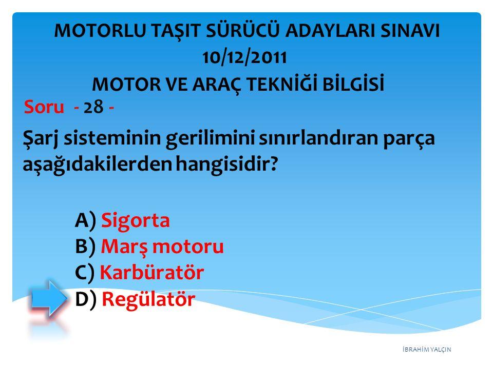 İBRAHİM YALÇIN Şarj sisteminin gerilimini sınırlandıran parça aşağıdakilerden hangisidir? Soru - 28 - A) Sigorta B) Marş motoru C) Karbüratör D) Regül